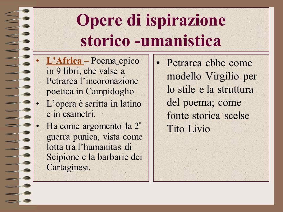 Opere di ispirazione storico -umanistica LAfrica – Poema epico in 9 libri, che valse a Petrarca lincoronazione poetica in Campidoglio Lopera è scritta in latino e in esametri.