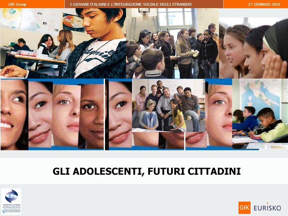 GfK GroupI GIOVANI ITALIANI E LINTEGRAZIONE SOCIALE DEGLI STRANIERI27 GENNAIO 2010 GLI ADOLESCENTI, FUTURI CITTADINI