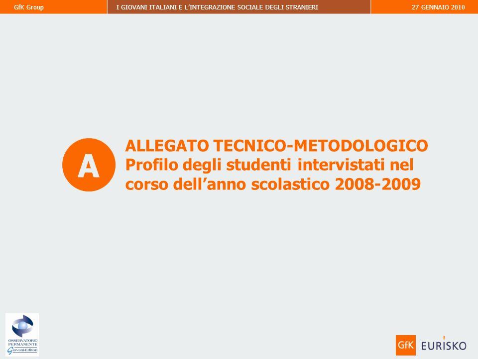 GfK GroupI GIOVANI ITALIANI E LINTEGRAZIONE SOCIALE DEGLI STRANIERI27 GENNAIO 2010 ALLEGATO TECNICO-METODOLOGICO Profilo degli studenti intervistati nel corso dellanno scolastico 2008-2009 A