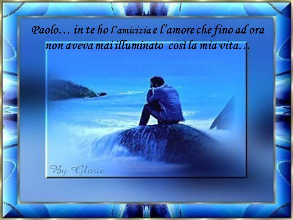 Paolo… in te ho lamicizia e lamore che fino ad ora non aveva mai illuminato così la mia vita…
