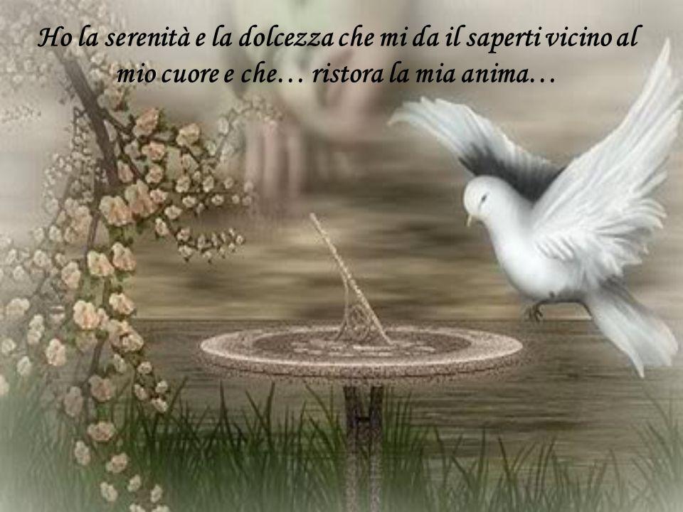 Ho la serenità e la dolcezza che mi da il saperti vicino al mio cuore e che… ristora la mia anima…