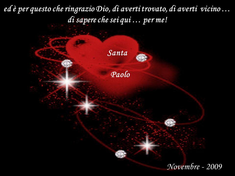 ed è per questo che ringrazio Dio, di averti trovato, di averti vicino … di sapere che sei qui … per me! Santa Paolo Novembre - 2009