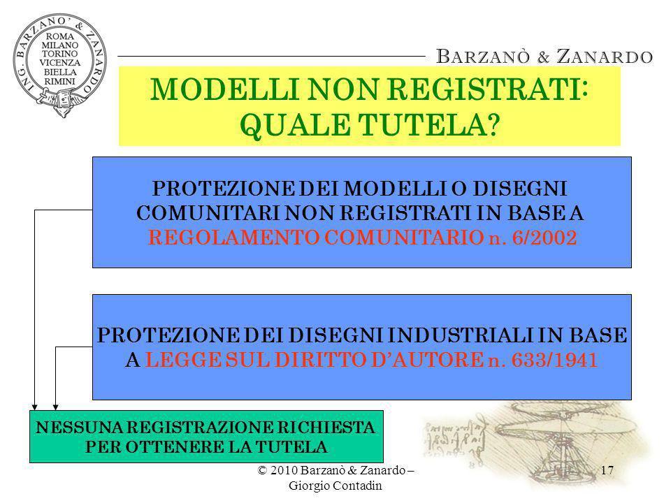 © 2010 Barzanò & Zanardo – Giorgio Contadin 17 MODELLI NON REGISTRATI: QUALE TUTELA? PROTEZIONE DEI MODELLI O DISEGNI COMUNITARI NON REGISTRATI IN BAS