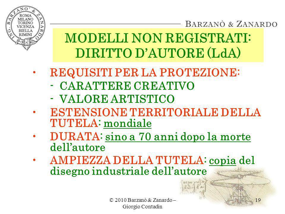 © 2010 Barzanò & Zanardo – Giorgio Contadin 19 MODELLI NON REGISTRATI: DIRITTO DAUTORE (LdA) REQUISITI PER LA PROTEZIONE: -CARATTERE CREATIVO -VALORE