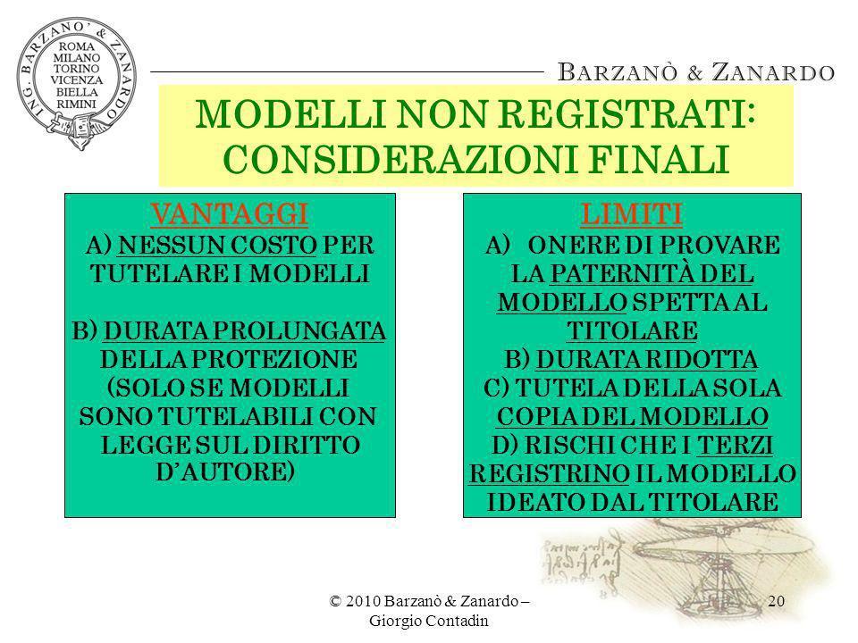 © 2010 Barzanò & Zanardo – Giorgio Contadin 20 MODELLI NON REGISTRATI: CONSIDERAZIONI FINALI VANTAGGI A) NESSUN COSTO PER TUTELARE I MODELLI B) DURATA