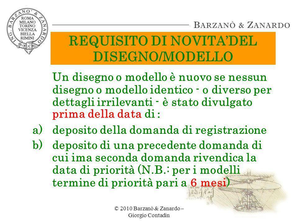 © 2010 Barzanò & Zanardo – Giorgio Contadin 18 MODELLI NON REGISTRATI: REGOLAMENTO COMUNITARIO REQUISITI PER LA PROTEZIONE: -NOVITÀ -CARATTERE INDIVIDUALE ESTENSIONE TERRITORIALE DELLA TUTELA: 27 Stati della UE DURATA: 3 anni dalla data di prima divulgazione (DOCUMENTATA e PROVATA) AMPIEZZA DELLA TUTELA: la sola copia del modello divulgato dallautore (non sono tutelati i modelli differenti per minimi dettagli dal modello divulgato dal legittimo titolare)