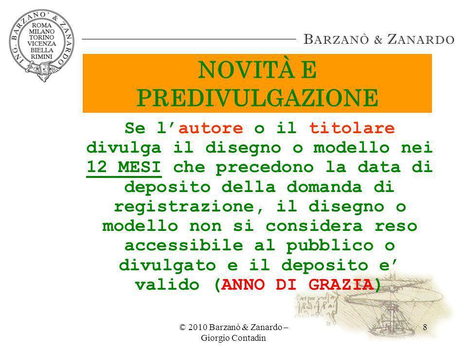 © 2010 Barzanò & Zanardo – Giorgio Contadin 8 NOVITÀ E PREDIVULGAZIONE Se lautore o il titolare divulga il disegno o modello nei 12 MESI che precedono