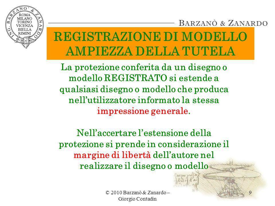 © 2010 Barzanò & Zanardo – Giorgio Contadin 20 MODELLI NON REGISTRATI: CONSIDERAZIONI FINALI VANTAGGI A) NESSUN COSTO PER TUTELARE I MODELLI B) DURATA PROLUNGATA DELLA PROTEZIONE (SOLO SE MODELLI SONO TUTELABILI CON LEGGE SUL DIRITTO DAUTORE) LIMITI A)ONERE DI PROVARE LA PATERNITÀ DEL MODELLO SPETTA AL TITOLARE B) DURATA RIDOTTA C) TUTELA DELLA SOLA COPIA DEL MODELLO D) RISCHI CHE I TERZI REGISTRINO IL MODELLO IDEATO DAL TITOLARE