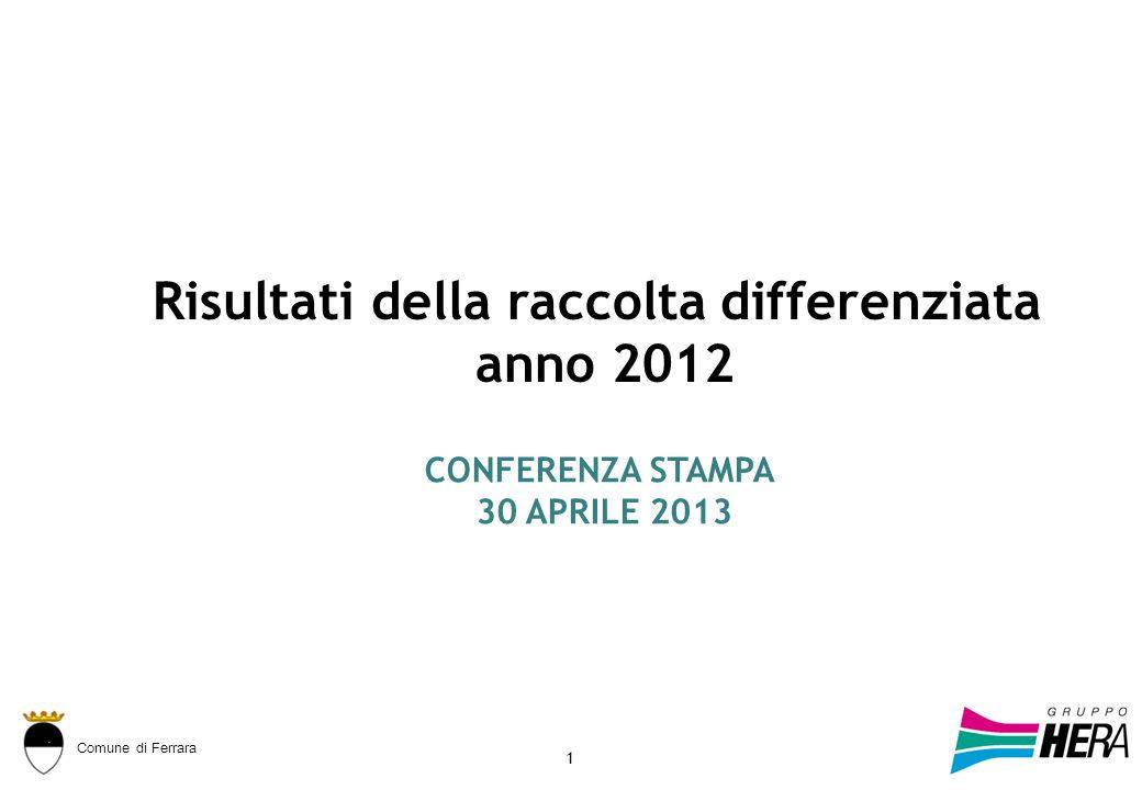 Comune di Ferrara 1 Risultati della raccolta differenziata anno 2012 CONFERENZA STAMPA 30 APRILE 2013