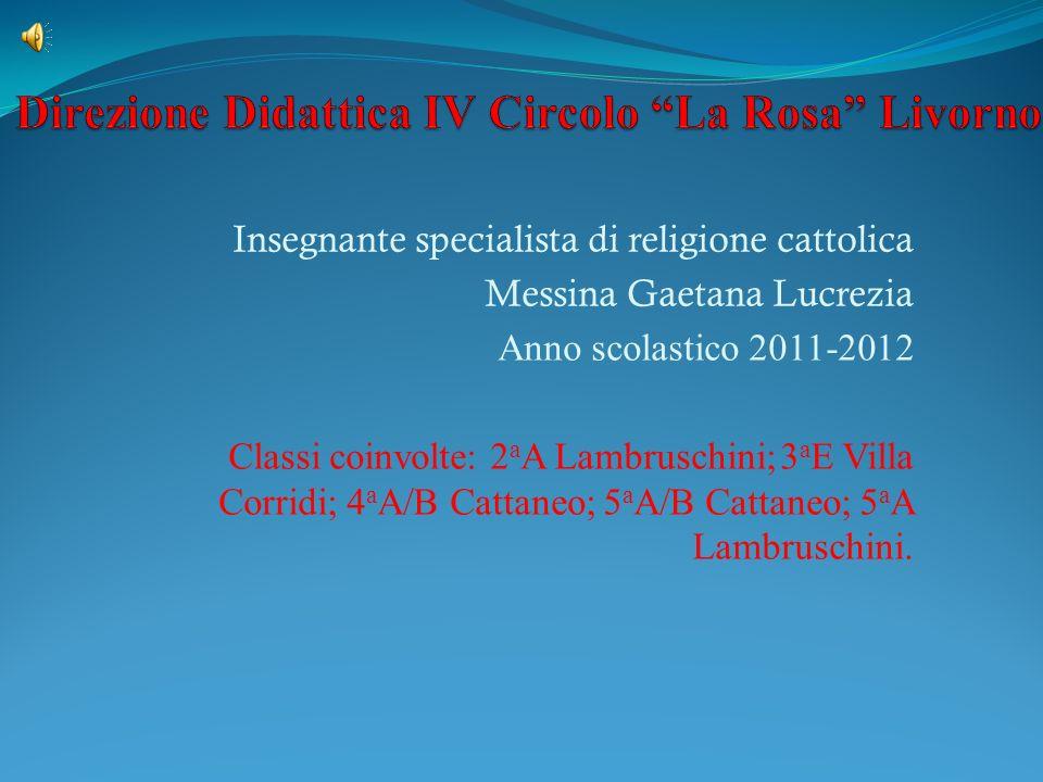 Insegnante specialista di religione cattolica Messina Gaetana Lucrezia Anno scolastico 2011-2012 Classi coinvolte: 2 a A Lambruschini; 3 a E Villa Corridi; 4 a A/B Cattaneo; 5 a A/B Cattaneo; 5 a A Lambruschini.