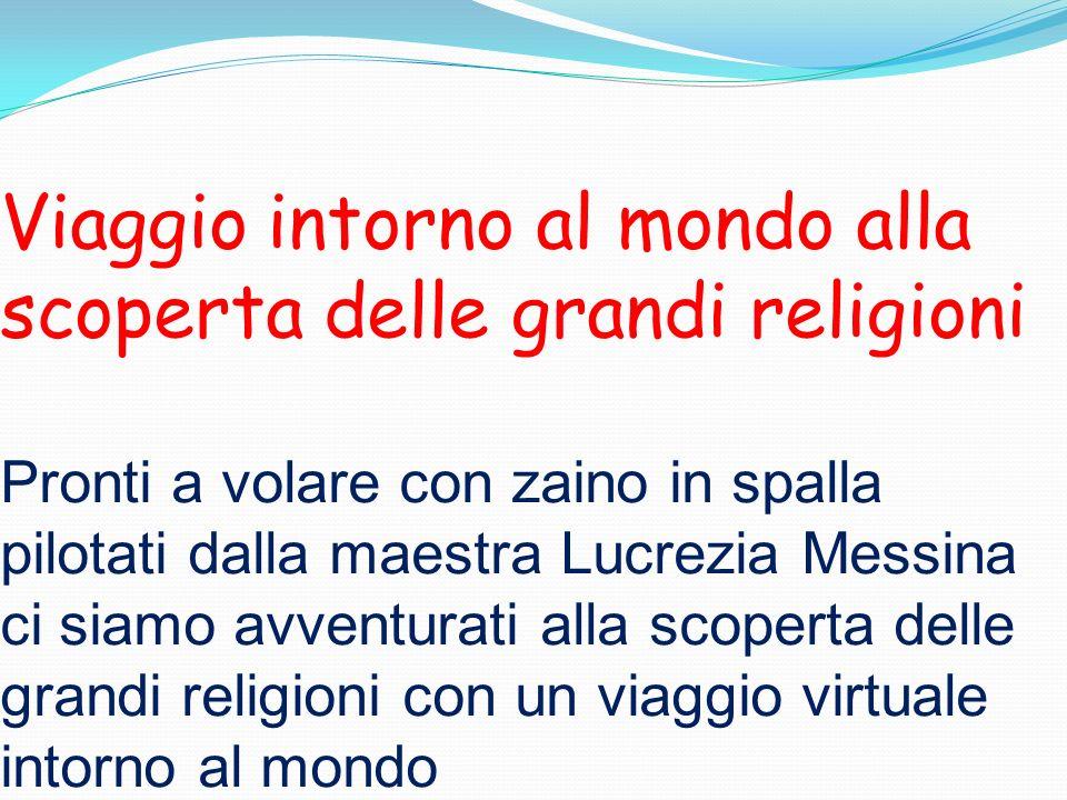 Viaggio intorno al mondo alla scoperta delle grandi religioni Pronti a volare con zaino in spalla pilotati dalla maestra Lucrezia Messina ci siamo avventurati alla scoperta delle grandi religioni con un viaggio virtuale intorno al mondo