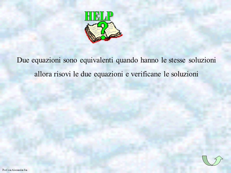 Prof.ssa Alessandra Sia Due equazioni sono equivalenti quando hanno le stesse soluzioni allora risovi le due equazioni e verificane le soluzioni