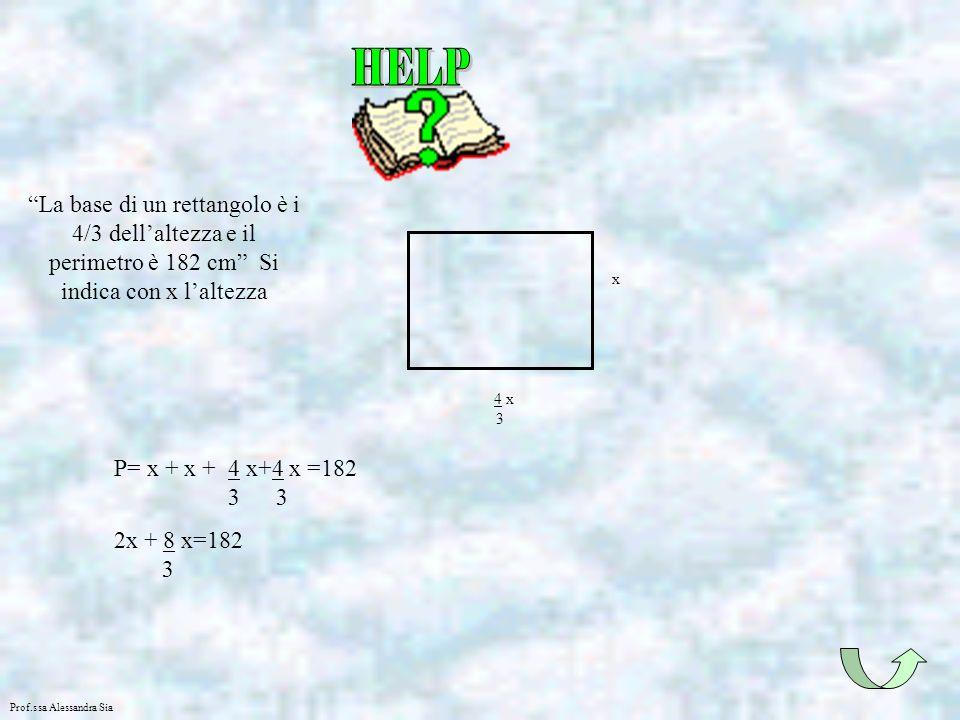 Prof.ssa Alessandra Sia La base di un rettangolo è i 4/3 dellaltezza e il perimetro è 182 cm Si indica con x laltezza 4 x 3 x P= x + x + 4 x+4 x =182