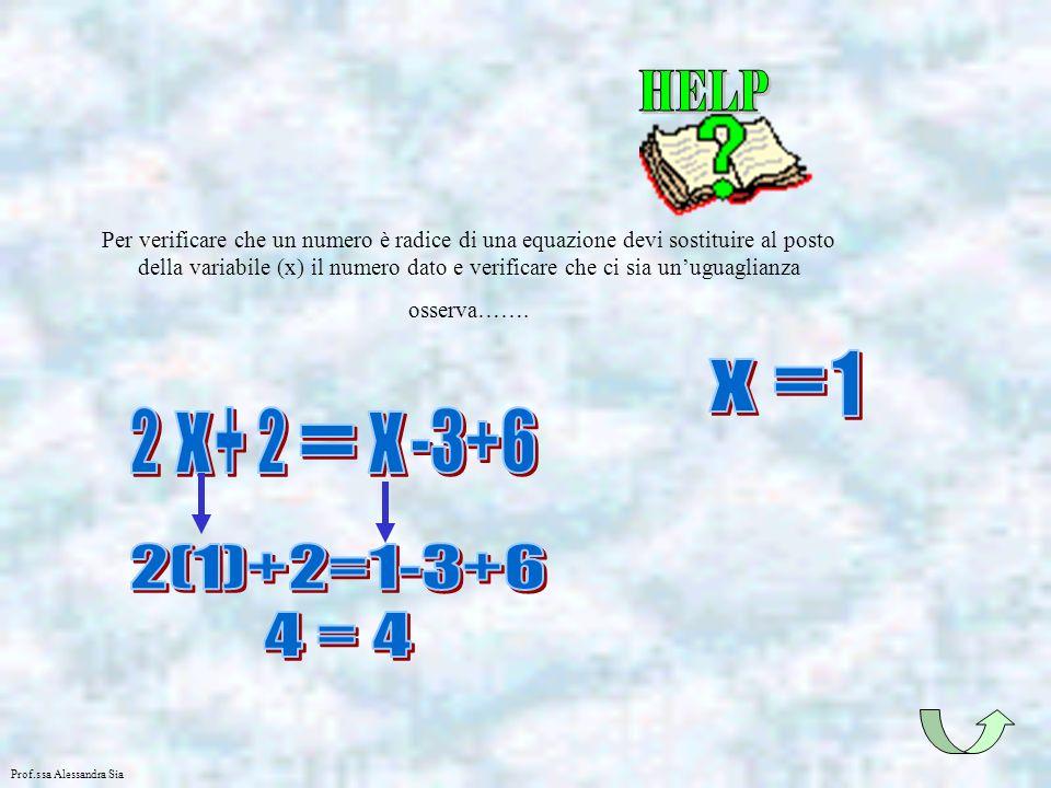 Prof.ssa Alessandra Sia Per verificare che un numero è radice di una equazione devi sostituire al posto della variabile (x) il numero dato e verificar