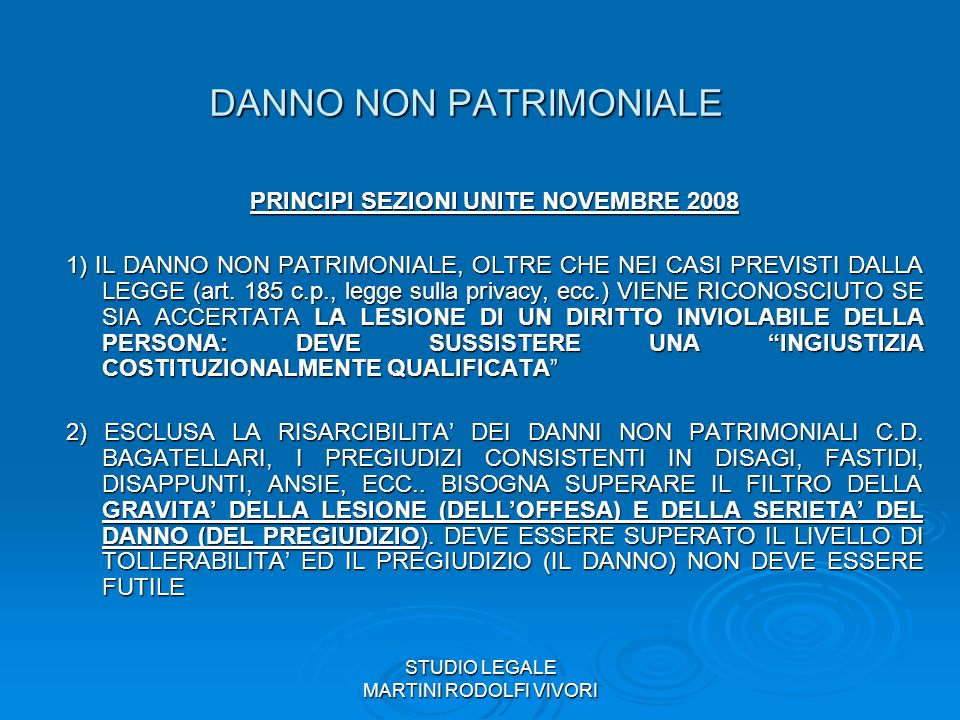STUDIO LEGALE MARTINI RODOLFI VIVORI DANNO NON PATRIMONIALE PRINCIPI SEZIONI UNITE NOVEMBRE 2008: 3) DI DANNO ESISTENZIALE NON E PIU DATO DISCORRERE 4) INTEGRALE RISARCIMENTO DANNO NON PATRIMONIALE (MA NON OLTRE) 5) PERSONALIZZAZIONE DEL DANNO 6) ALLEGAZIONI E PROVA DEL DANNO 7) NO A DUPLICAZIONI RISARCITORIE (DANNO MORALE % DANNO BIOLOGICO, SOFFERENZA FISICA o PSICHICA, DANNO ALLA VITA DI RELAZIONE, PERDITA O COMPROMISSIONE SESSUALITA, DANNO ESTETICO, PREGIUDIZI ESISTENZIALI)