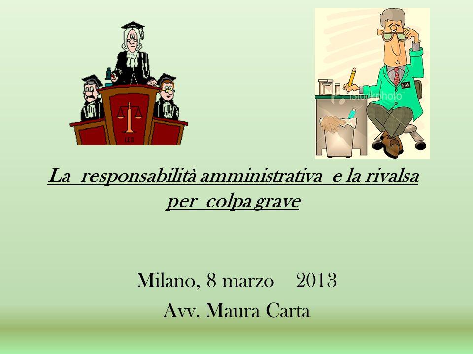 La responsabilità amministrativa e la rivalsa per colpa grave Milano, 8 marzo 2013 Avv. Maura Carta