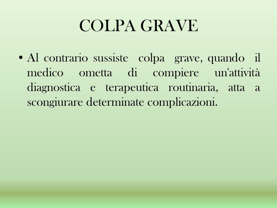 COLPA GRAVE Al contrario sussiste colpa grave, quando il medico ometta di compiere un attività diagnostica e terapeutica routinaria, atta a scongiurare determinate complicazioni.