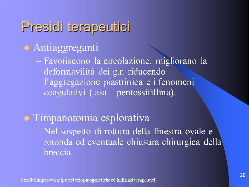 Sordità improvvisa: ipotesi eziopatogenetiche ed indirizzi terapeutici 28 Presidi terapeutici Antiaggreganti –Favoriscono la circolazione, migliorano