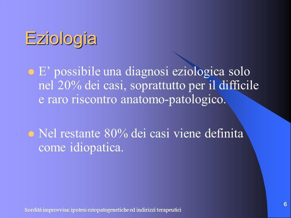 Sordità improvvisa: ipotesi eziopatogenetiche ed indirizzi terapeutici 6 Eziologia E possibile una diagnosi eziologica solo nel 20% dei casi, soprattu