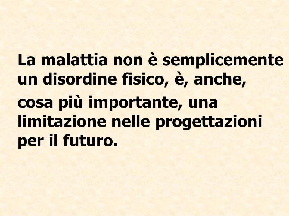 La malattia non è semplicemente un disordine fisico, è, anche, cosa più importante, una limitazione nelle progettazioni per il futuro.