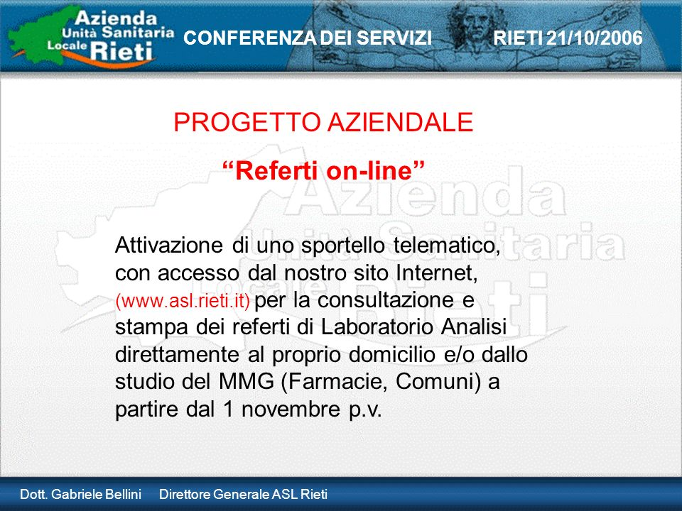 Dott. Gabriele Bellini Direttore Generale ASL Rieti CONFERENZA DEI SERVIZI RIETI 21/10/2006 PROGETTO AZIENDALE Referti on-line Attivazione di uno spor