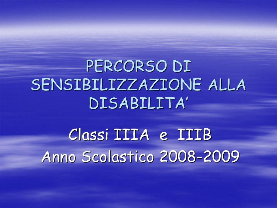 PERCORSO DI SENSIBILIZZAZIONE ALLA DISABILITA Classi IIIA e IIIB Anno Scolastico 2008-2009