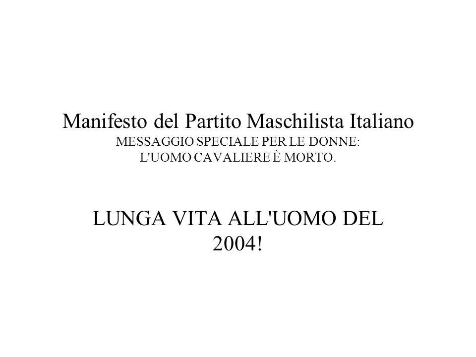 Manifesto del Partito Maschilista Italiano MESSAGGIO SPECIALE PER LE DONNE: L'UOMO CAVALIERE È MORTO. LUNGA VITA ALL'UOMO DEL 2004!