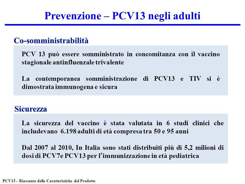 Prevenzione – PCV13 negli adulti PCV 13 può essere somministrato in concomitanza con il vaccino stagionale antinfluenzale trivalente La contemporanea somministrazione di PCV13 e TIV si è dimostrata immunogena e sicura La sicurezza del vaccino è stata valutata in 6 studi clinici che includevano 6.198 adulti di età compresa tra 50 e 95 anni Dal 2007 al 2010, In Italia sono stati distribuiti più di 5,2 milioni di dosi di PCV7e PCV13 per limmunizzazione in età pediatrica PCV13 – Riassunto delle Caratteristiche del Prodotto