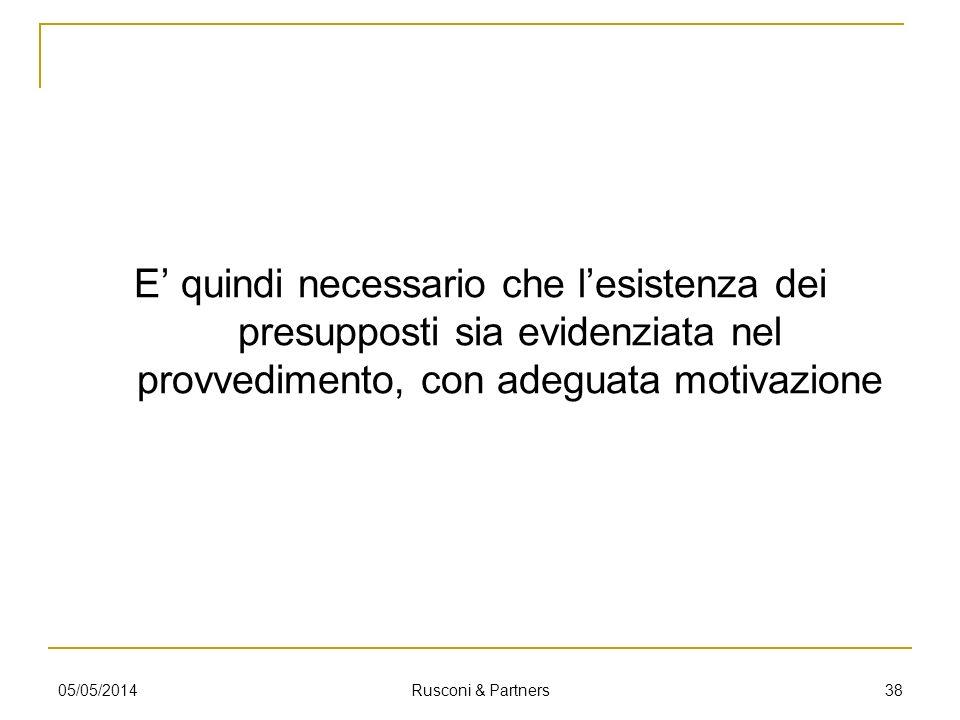 E quindi necessario che lesistenza dei presupposti sia evidenziata nel provvedimento, con adeguata motivazione 05/05/2014 Rusconi & Partners 38