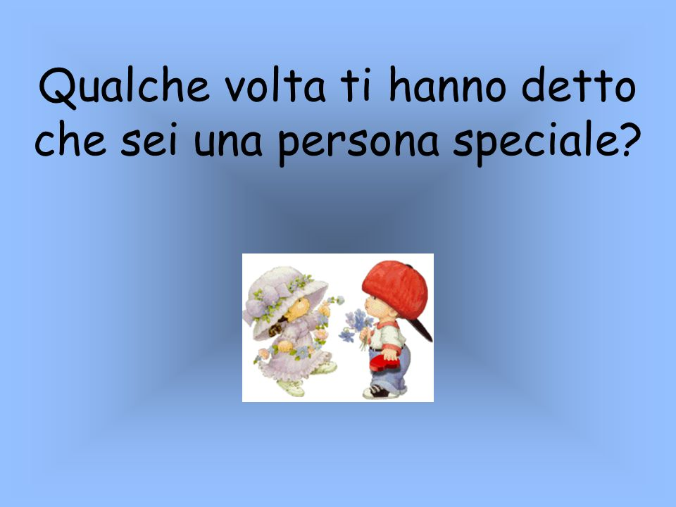 Qualche volta ti hanno detto che sei una persona speciale?