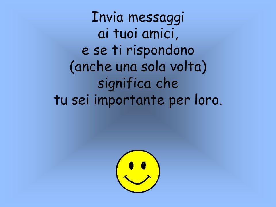 Invia messaggi ai tuoi amici, e se ti rispondono (anche una sola volta) significa che tu sei importante per loro.