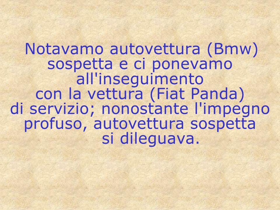 Notavamo autovettura (Bmw) sospetta e ci ponevamo all'inseguimento con la vettura (Fiat Panda) di servizio; nonostante l'impegno profuso, autovettura