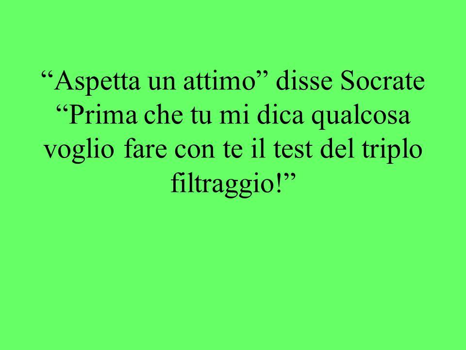 Nellantica Grecia Socrate era ritenuto un uomo di grande saggezza. Un giorno incontrò un conoscente che gli disse: Socrate, lo sai che cosa ho appena