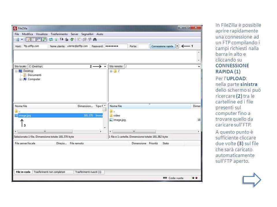 In FileZilla è possibile aprire rapidamente una connessione ad un FTP compilando i campi richiesti nalla barra in alto e cliccando su CONNESSIONE RAPIDA (1) Per lUPLOAD: nella parte sinistra dello schermo si può ricercare (2) tra le cartelline ed i file presenti sul computer fino a trovare quello da caricare sullFTP.