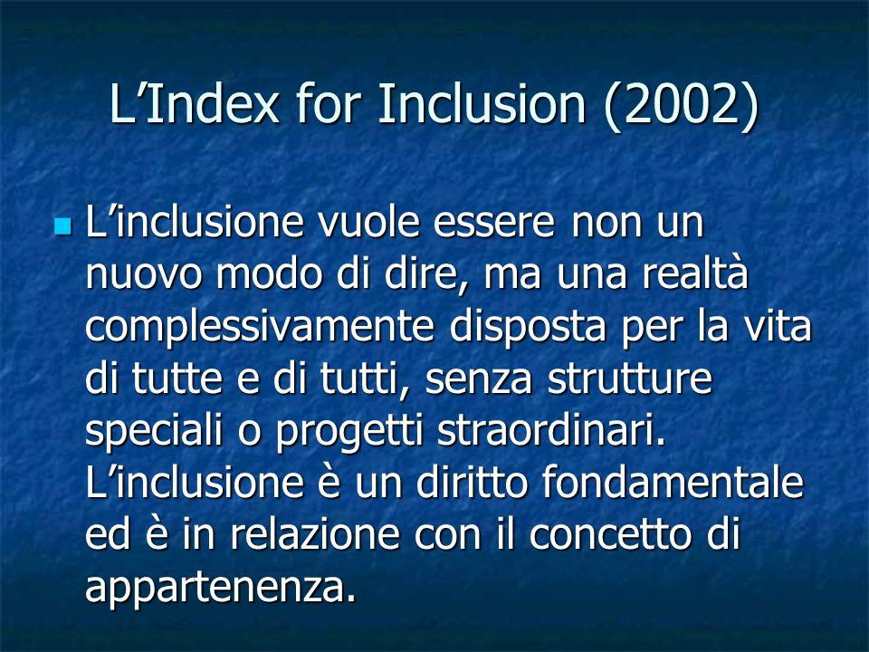 LIndex for Inclusion (2002) Linclusione vuole essere non un nuovo modo di dire, ma una realtà complessivamente disposta per la vita di tutte e di tutt