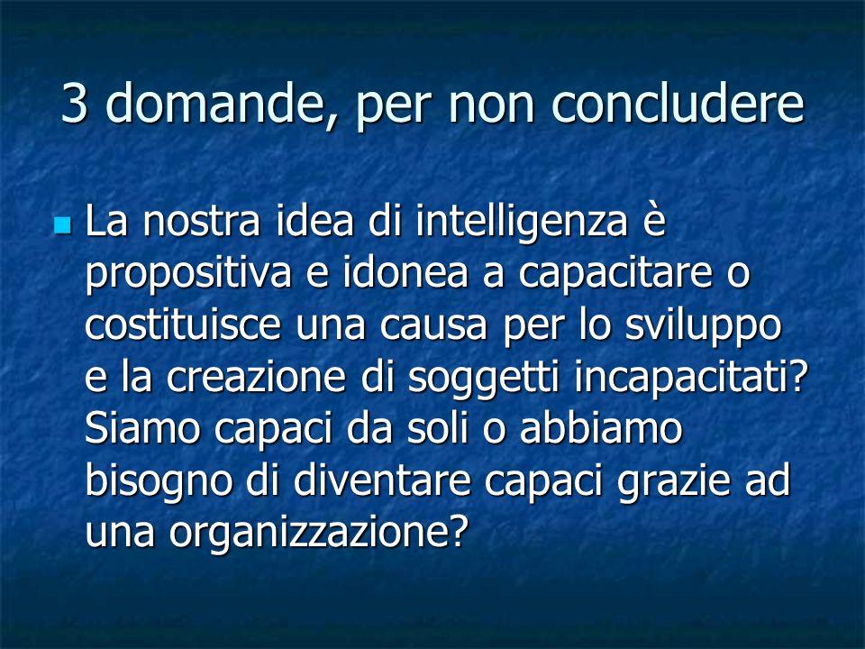 3 domande, per non concludere La nostra idea di intelligenza è propositiva e idonea a capacitare o costituisce una causa per lo sviluppo e la creazion