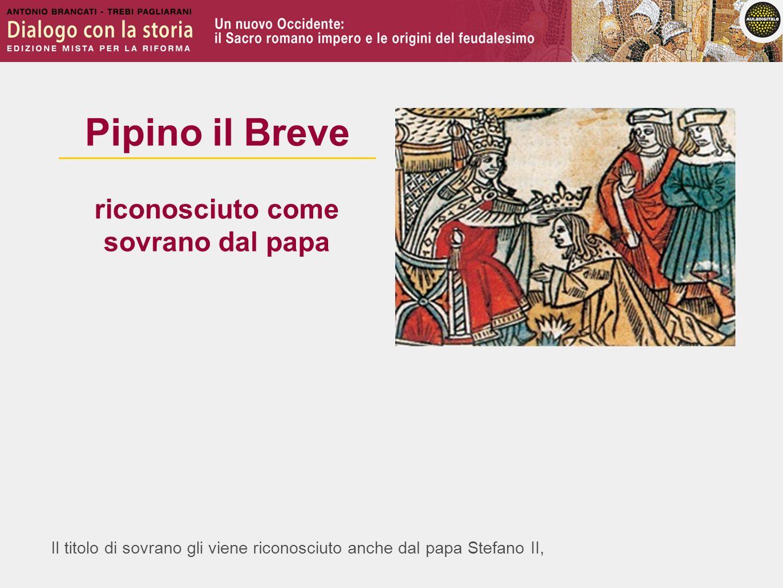 Il titolo di sovrano gli viene riconosciuto anche dal papa Stefano II, Pipino il Breve riconosciuto come sovrano dal papa