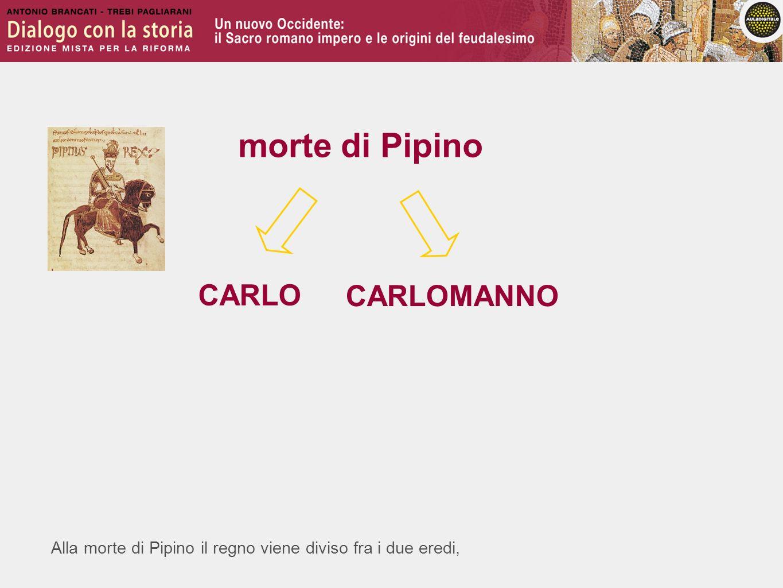 Alla morte di Pipino il regno viene diviso fra i due eredi, morte di Pipino CARLO CARLOMANNO