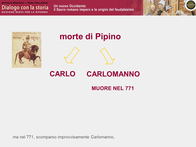 ma nel 771, scomparso improvvisamente Carlomanno, morte di Pipino CARLO CARLOMANNO MUORE NEL 771