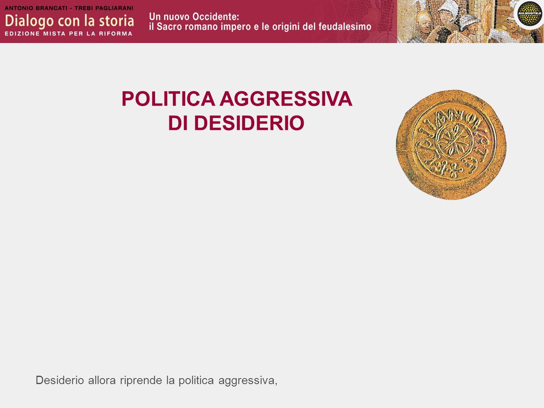 Desiderio allora riprende la politica aggressiva, POLITICA AGGRESSIVA DI DESIDERIO
