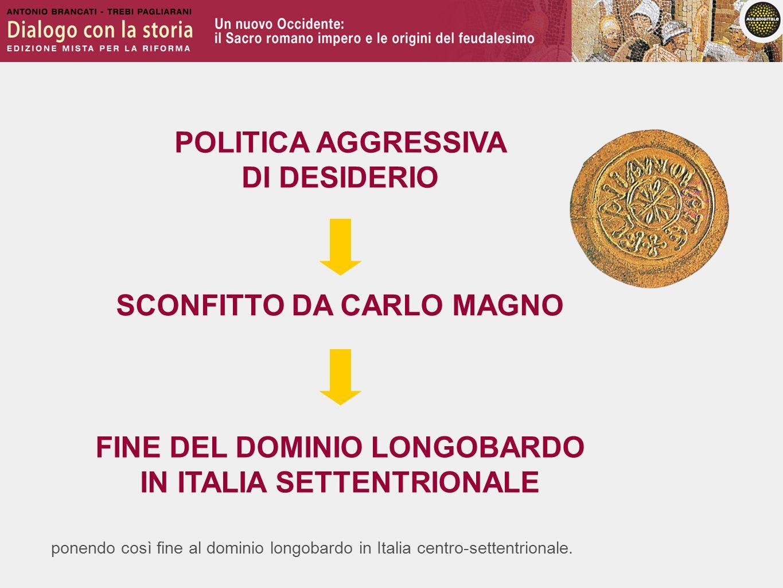ponendo così fine al dominio longobardo in Italia centro-settentrionale. SCONFITTO DA CARLO MAGNO FINE DEL DOMINIO LONGOBARDO IN ITALIA SETTENTRIONALE