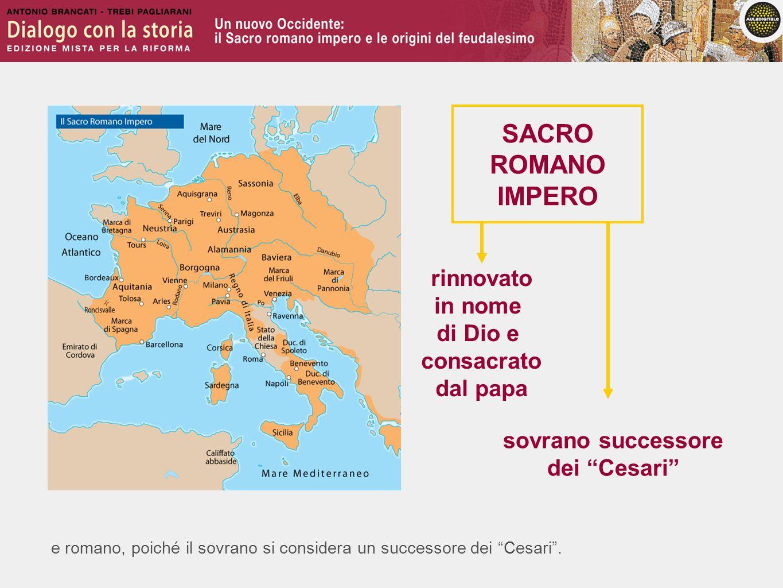 e romano, poiché il sovrano si considera un successore dei Cesari. rinnovato in nome di Dio e consacrato dal papa SACRO ROMANO IMPERO sovrano successo
