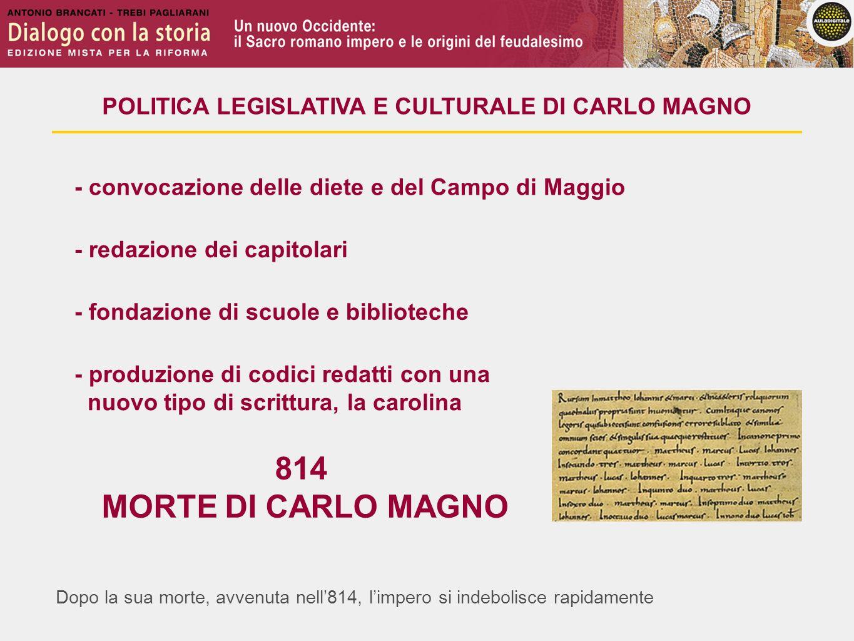 Dopo la sua morte, avvenuta nell814, limpero si indebolisce rapidamente POLITICA LEGISLATIVA E CULTURALE DI CARLO MAGNO - convocazione delle diete e d
