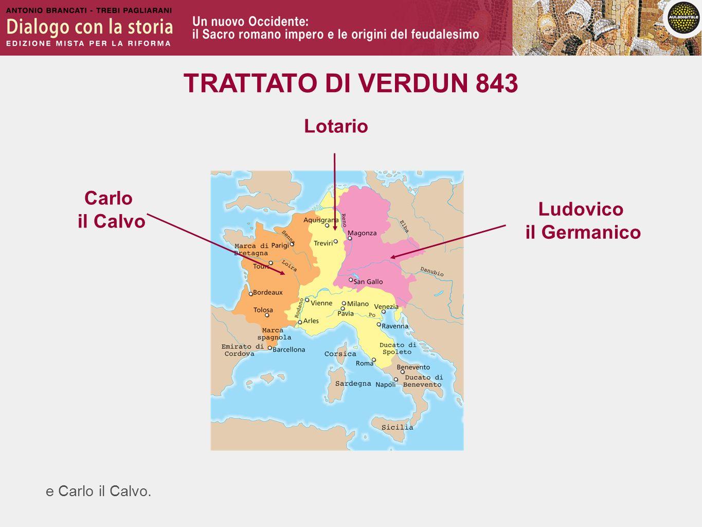 e Carlo il Calvo. TRATTATO DI VERDUN 843 Ludovico il Germanico Lotario Carlo il Calvo