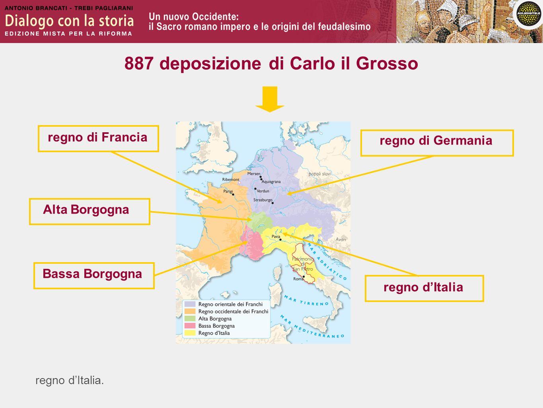 regno dItalia. regno di Francia regno di Germania Alta Borgogna Bassa Borgogna regno dItalia 887 deposizione di Carlo il Grosso
