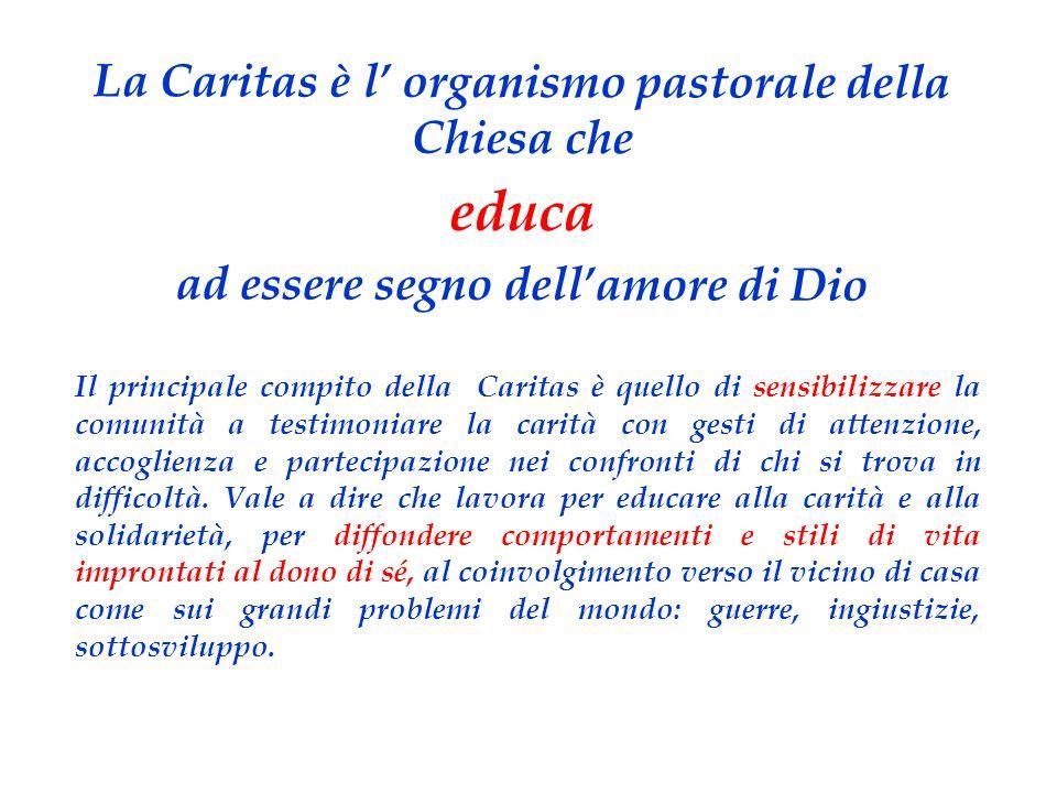 La Caritas è l organismo pastorale della Chiesa che educa ad essere segno dellamore di Dio Il principale compito della Caritas è quello di sensibilizzare la comunità a testimoniare la carità con gesti di attenzione, accoglienza e partecipazione nei confronti di chi si trova in difficoltà.
