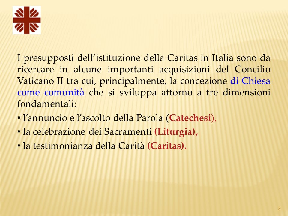 2 I presupposti dellistituzione della Caritas in Italia sono da ricercare in alcune importanti acquisizioni del Concilio Vaticano II tra cui, principalmente, la concezione di Chiesa come comunità che si sviluppa attorno a tre dimensioni fondamentali: lannuncio e lascolto della Parola (Catechesi), la celebrazione dei Sacramenti (Liturgia), la testimonianza della Carità (Caritas).