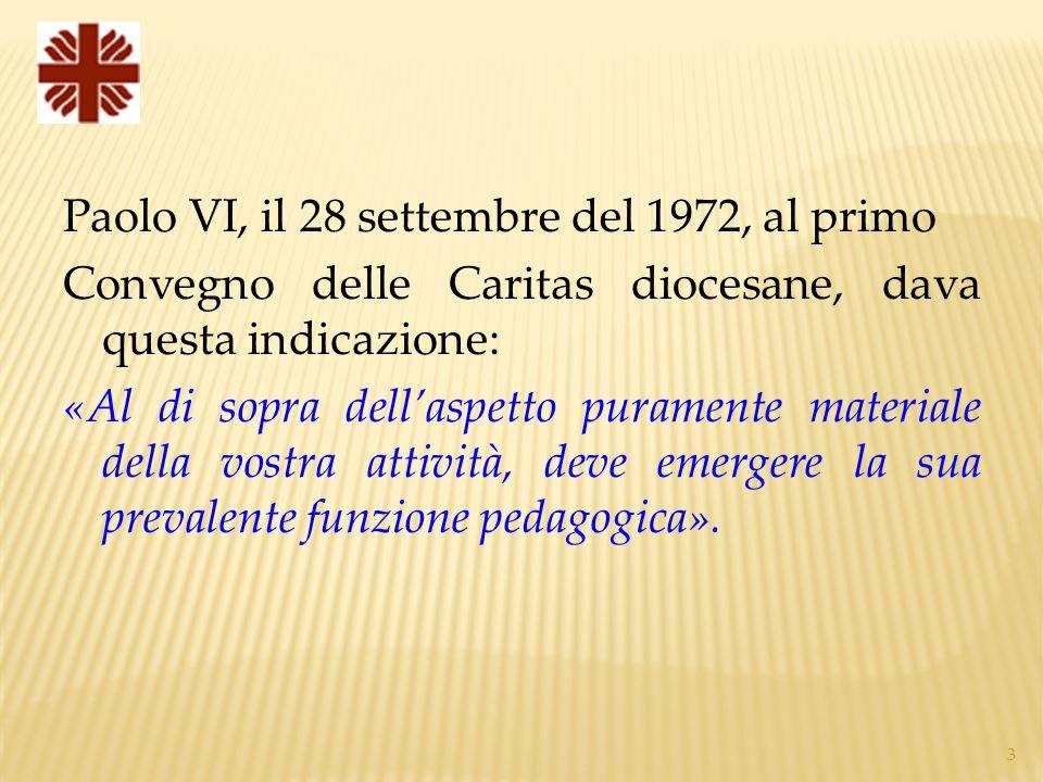 3 Paolo VI, il 28 settembre del 1972, al primo Convegno delle Caritas diocesane, dava questa indicazione: «Al di sopra dellaspetto puramente materiale della vostra attività, deve emergere la sua prevalente funzione pedagogica».