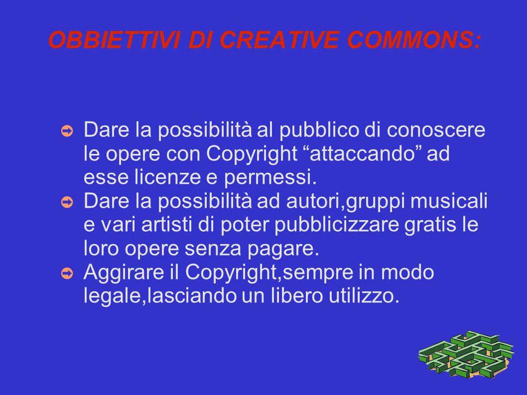 OBBIETTIVI DI CREATIVE COMMONS: Dare la possibilità al pubblico di conoscere le opere con Copyright attaccando ad esse licenze e permessi.