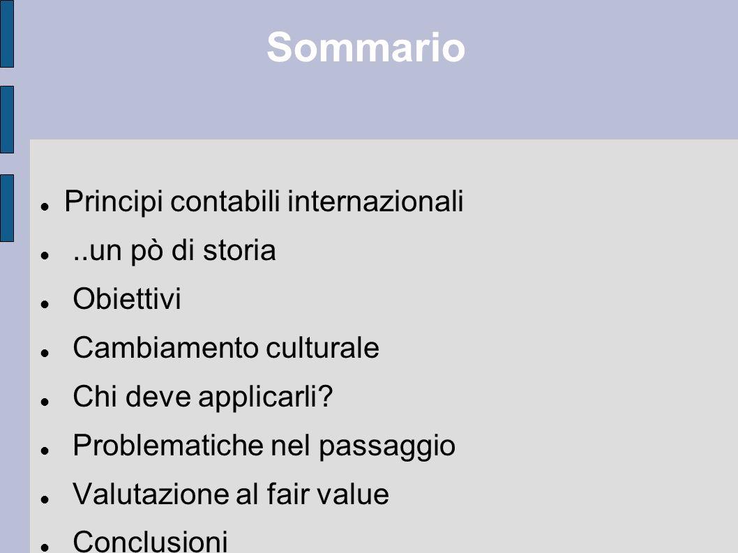 Sommario Principi contabili internazionali..un pò di storia Obiettivi Cambiamento culturale Chi deve applicarli? Problematiche nel passaggio Valutazio